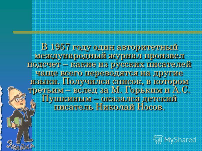 В 1957 году один авторитетный международный журнал произвел подсчет – какие из русских писателей чаще всего переводятся на другие языки. Получился список, в котором третьим – вслед за М. Горьким и А.С. Пушкиным – оказался детский писатель Николай Нос