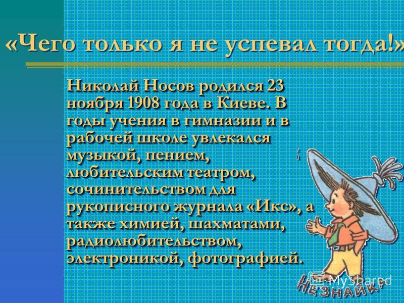 Николай Носов родился 23 ноября 1908 года в Киеве. В годы учения в гимназии и в рабочей школе увлекался музыкой, пением, любительским театром, сочинительством для рукописного журнала «Икс», а также химией, шахматами, радиолюбительством, электроникой,