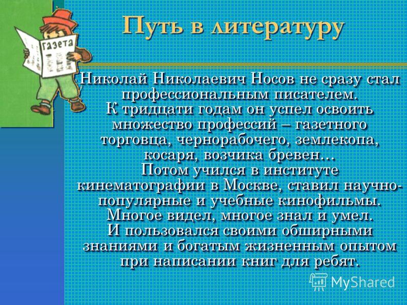 Николай Николаевич Носов не сразу стал профессиональным писателем. К тридцати годам он успел освоить множество профессий – газетного торговца, чернорабочего, землекопа, косаря, возчика бревен… Потом учился в институте кинематографии в Москве, ставил