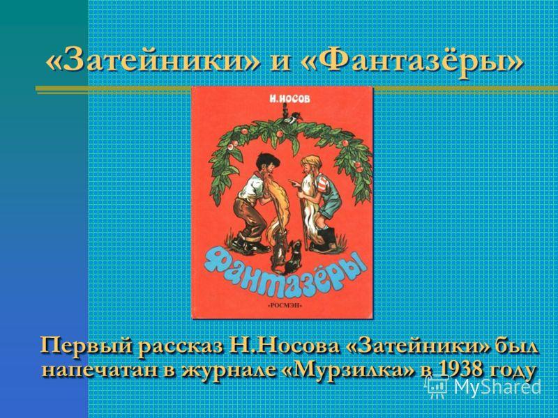 Первый рассказ Н.Носова «Затейники» был напечатан в журнале «Мурзилка» в 1938 году Первый рассказ Н.Носова «Затейники» был напечатан в журнале «Мурзилка» в 1938 году «Затейники» и «Фантазёры»