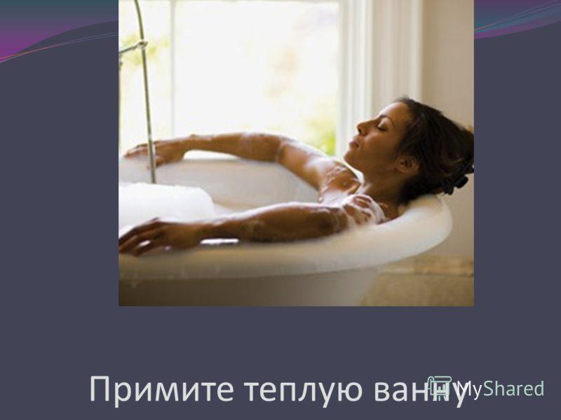 Примите теплую ванну
