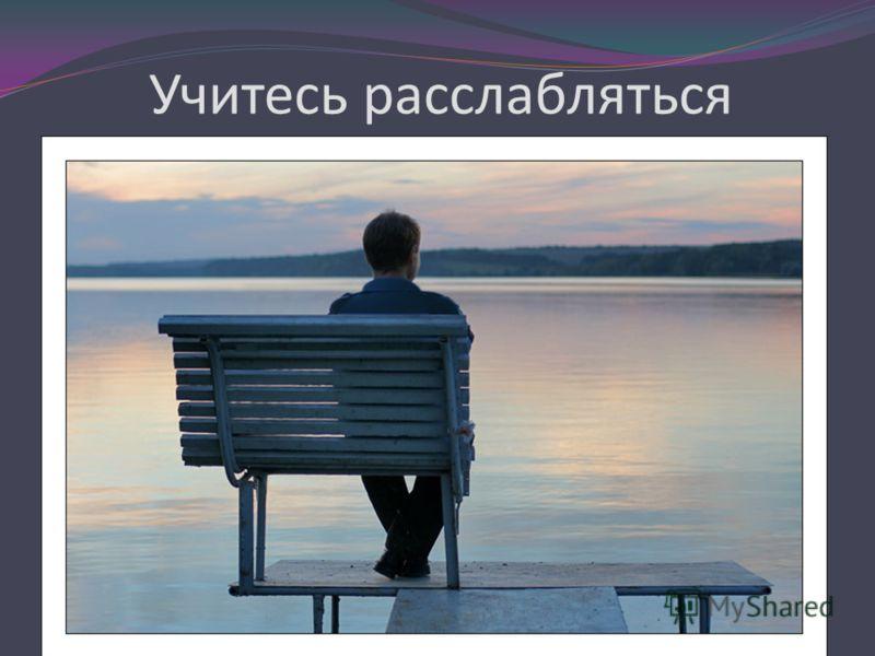 Учитесь расслабляться