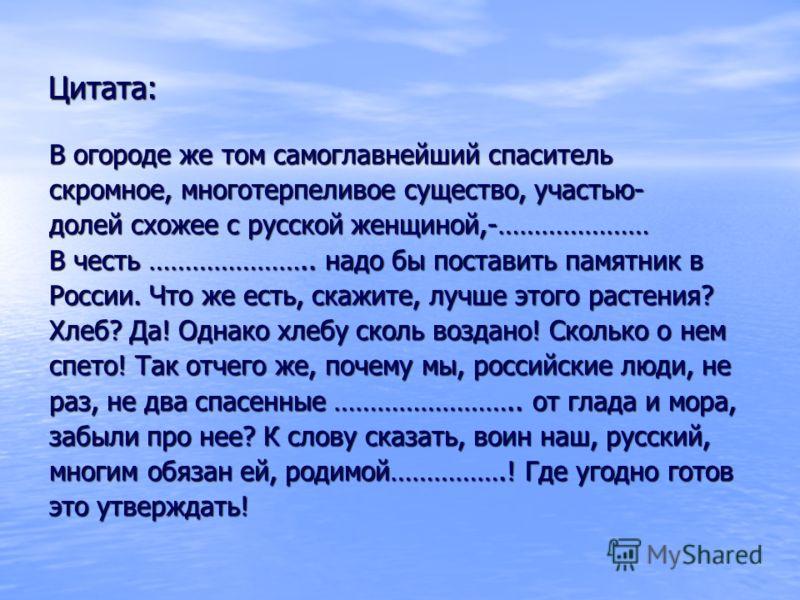 В огороде же том самоглавнейший спаситель скромное, многотерпеливое существо, участью- долей схожее с русской женщиной,-………………… В честь ………………….. надо бы поставить памятник в России. Что же есть, скажите, лучше этого растения? Хлеб? Да! Однако хлебу
