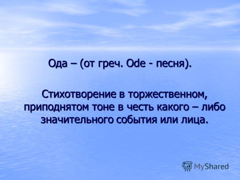 Ода – (от греч. Ode - песня). Стихотворение в торжественном, приподнятом тоне в честь какого – либо значительного события или лица.