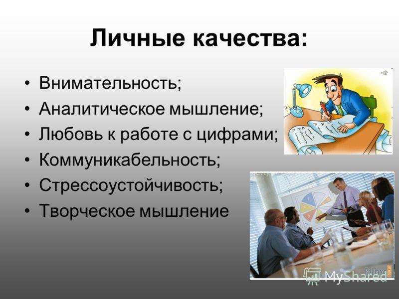 Личные качества: Внимательность; Аналитическое мышление; Любовь к работе с цифрами; Коммуникабельность; Стрессоустойчивость; Творческое мышление