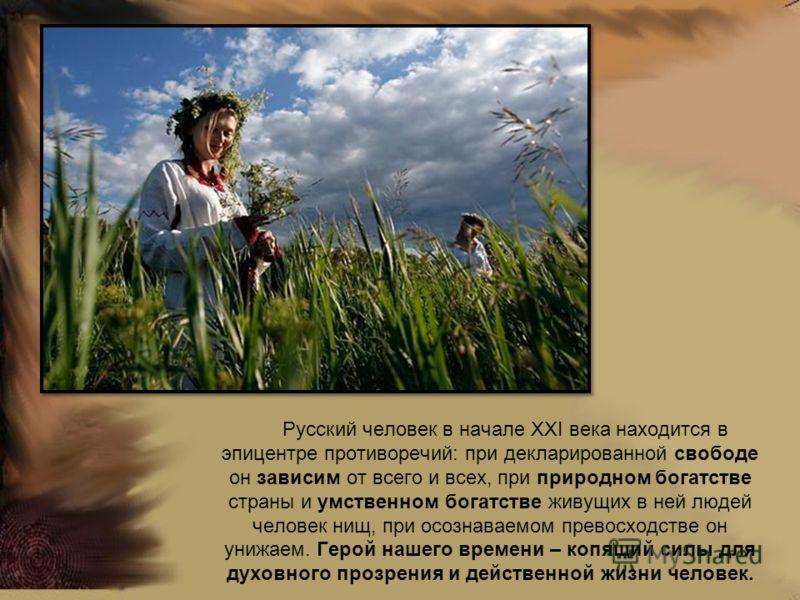 Русский человек в начале XXI века находится в эпицентре противоречий: при декларированной свободе он зависим от всего и всех, при природном богатстве страны и умственном богатстве живущих в ней людей человек нищ, при осознаваемом превосходстве он уни