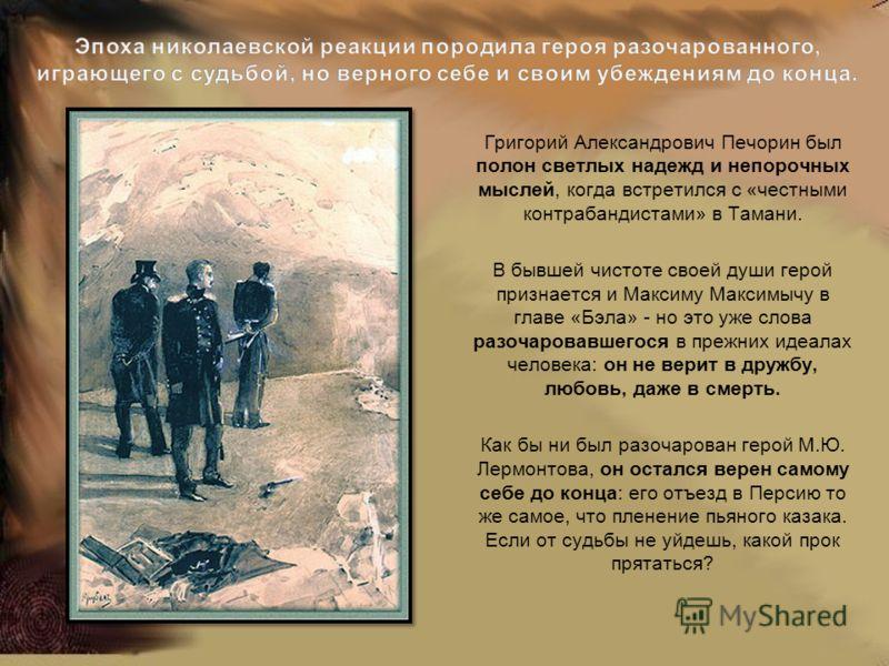 Григорий Александрович Печорин был полон светлых надежд и непорочных мыслей, когда встретился с «честными контрабандистами» в Тамани. В бывшей чистоте своей души герой признается и Максиму Максимычу в главе «Бэла» - но это уже слова разочаровавшегося