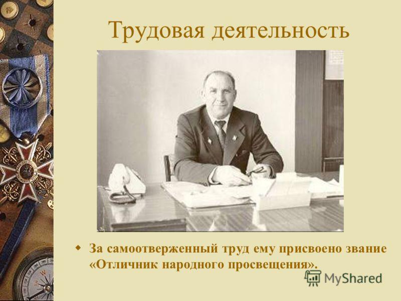 Трудовая деятельность За самоотверженный труд ему присвоено звание «Отличник народного просвещения».