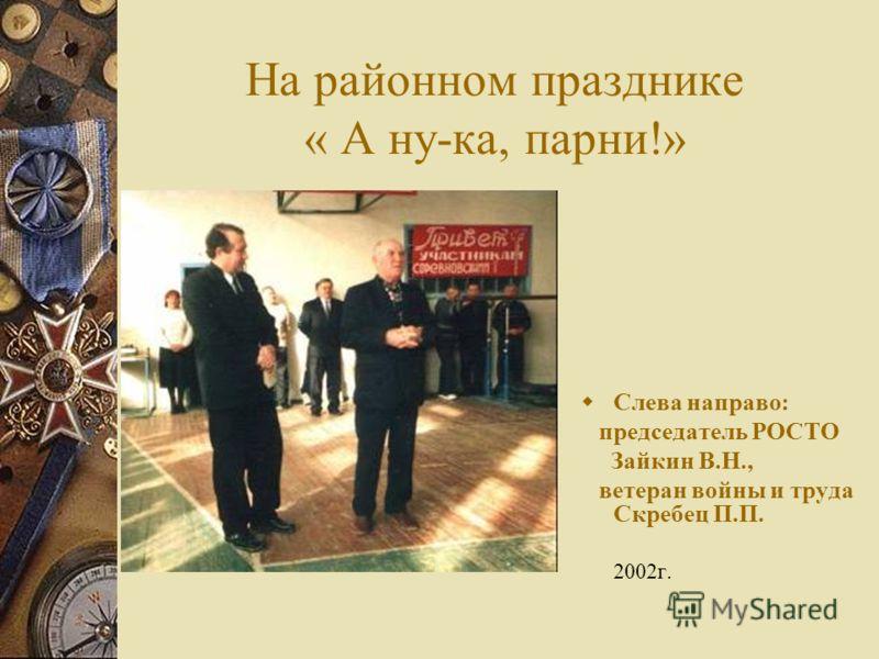 На районном празднике « А ну-ка, парни!» Слева направо: председатель РОСТО Зайкин В.Н., ветеран войны и труда Скребец П.П. 2002г.