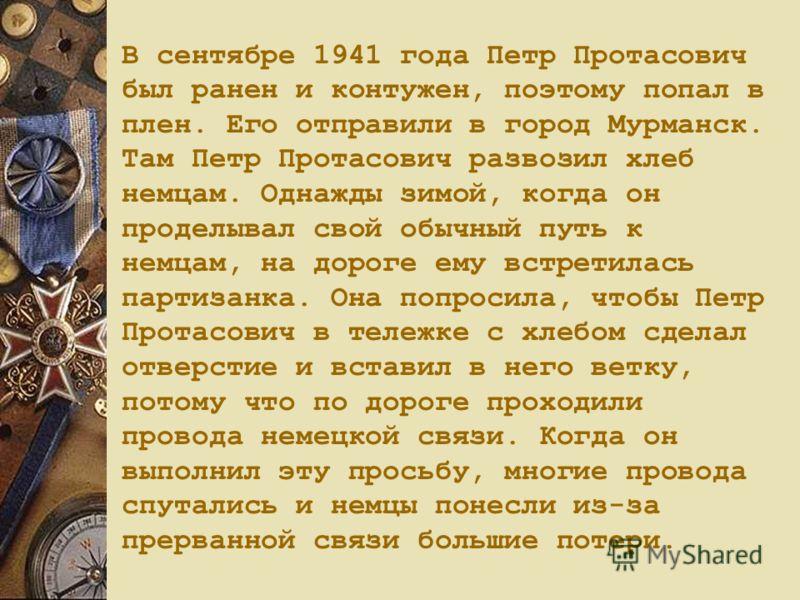 В сентябре 1941 года Петр Протасович был ранен и контужен, поэтому попал в плен. Его отправили в город Мурманск. Там Петр Протасович развозил хлеб немцам. Однажды зимой, когда он проделывал свой обычный путь к немцам, на дороге ему встретилась партиз