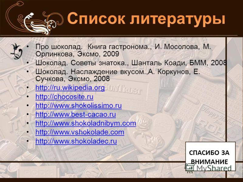 Про шоколад. Книга гастронома., И. Мосолова, М. Орлинкова, Эксмо, 2009 Шоколад. Советы знатока., Шанталь Коади, БММ, 2008 Шоколад. Наслаждение вкусом.,А. Коркунов, Е. Сучкова, Эксмо, 2008 http://ru.wikipedia.org http://chocosite.ru http://www.shokoli
