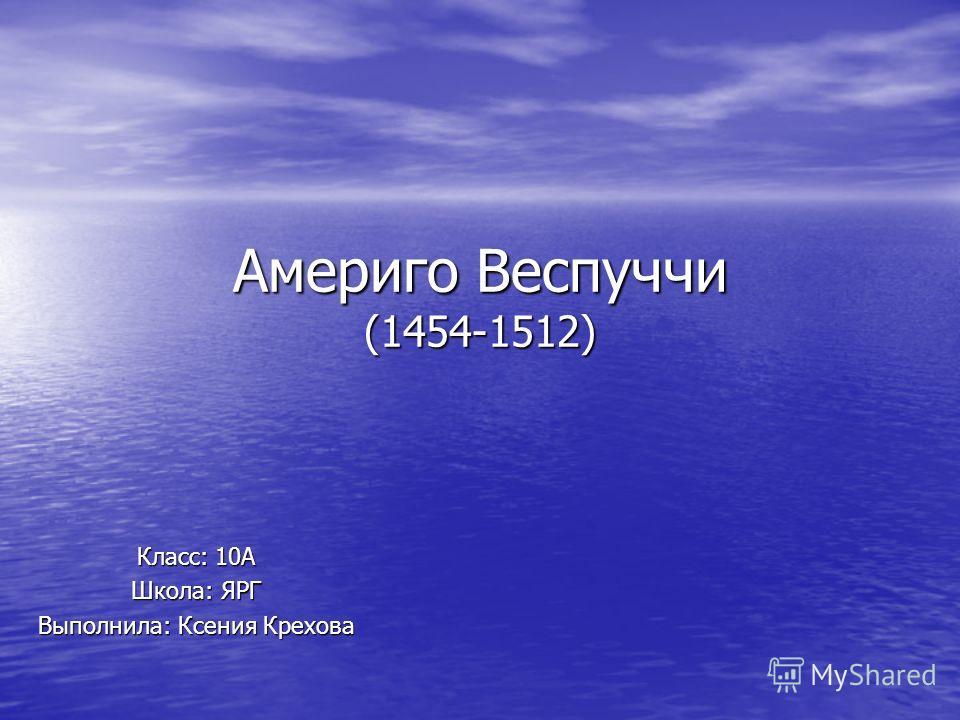 Америго Веспуччи (1454-1512) Класс: 10А Школа: ЯРГ Выполнила: Ксения Крехова