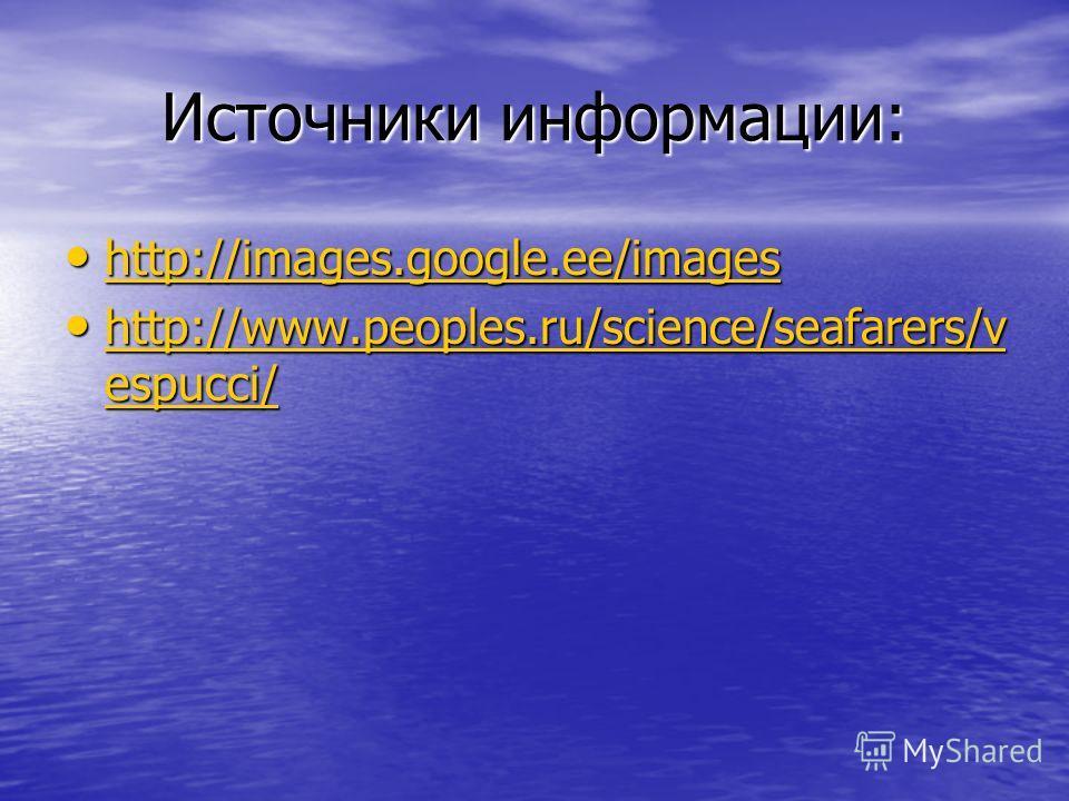 Источники информации: http://images.google.ee/images http://images.google.ee/images http://images.google.ee/images http://www.peoples.ru/science/seafarers/v espucci/ http://www.peoples.ru/science/seafarers/v espucci/ http://www.peoples.ru/science/sea
