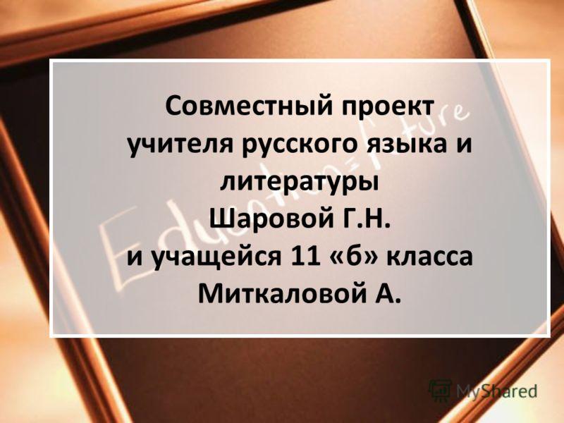 Совместный проект учителя русского языка и литературы Шаровой Г.Н. и учащейся 11 «б» класса Миткаловой А.