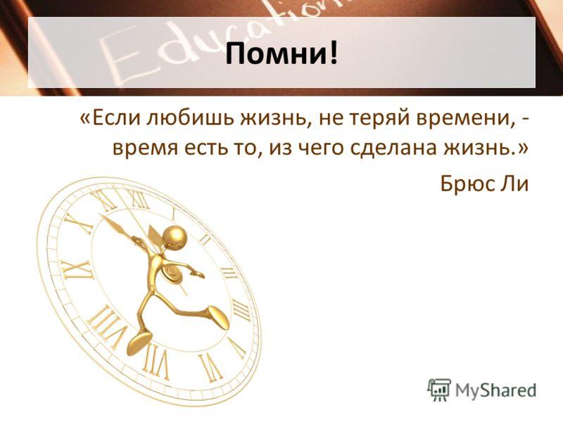 Помни! «Если любишь жизнь, не теряй времени, - время есть то, из чего сделана жизнь.» Брюс Ли