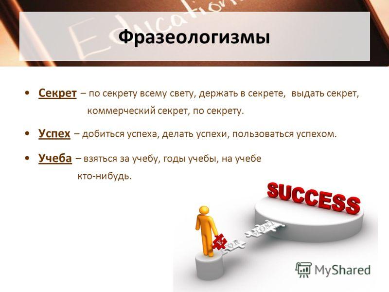 Фразеологизмы Секрет – по секрету всему свету, держать в секрете, выдать секрет, коммерческий секрет, по секрету. Успех – добиться успеха, делать успехи, пользоваться успехом. Учеба – взяться за учебу, годы учебы, на учебе кто-нибудь.