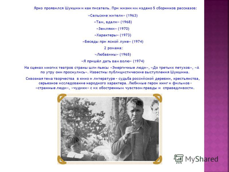 Ярко проявился Шукшин и как писатель. При жизни им издано 5 сборников рассказов: «Сельские жители» (1963) «Там, вдали» (1968) «Земляки» (1970) «Характеры» (1973) «Беседы при ясной луне» (1974) 2 романа: «Любавины» (1965) «Я пришёл дать вам волю» (197