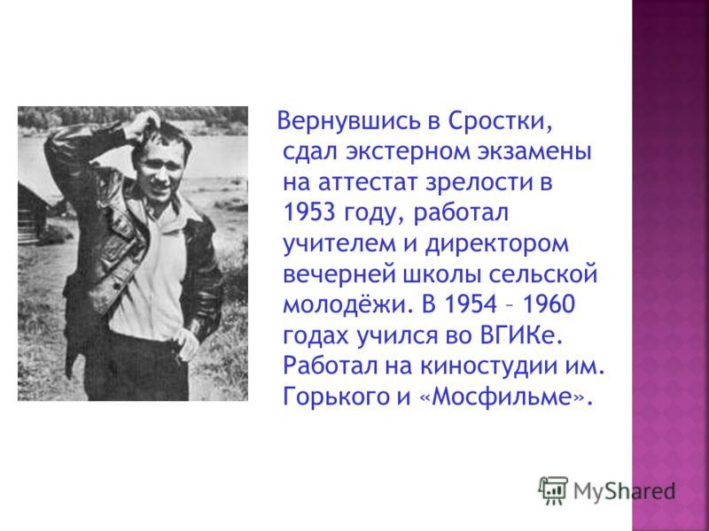 Вернувшись в Сростки, сдал экстерном экзамены на аттестат зрелости в 1953 году, работал учителем и директором вечерней школы сельской молодёжи. В 1954 – 1960 годах учился во ВГИКе. Работал на киностудии им. Горького и «Мосфильме».