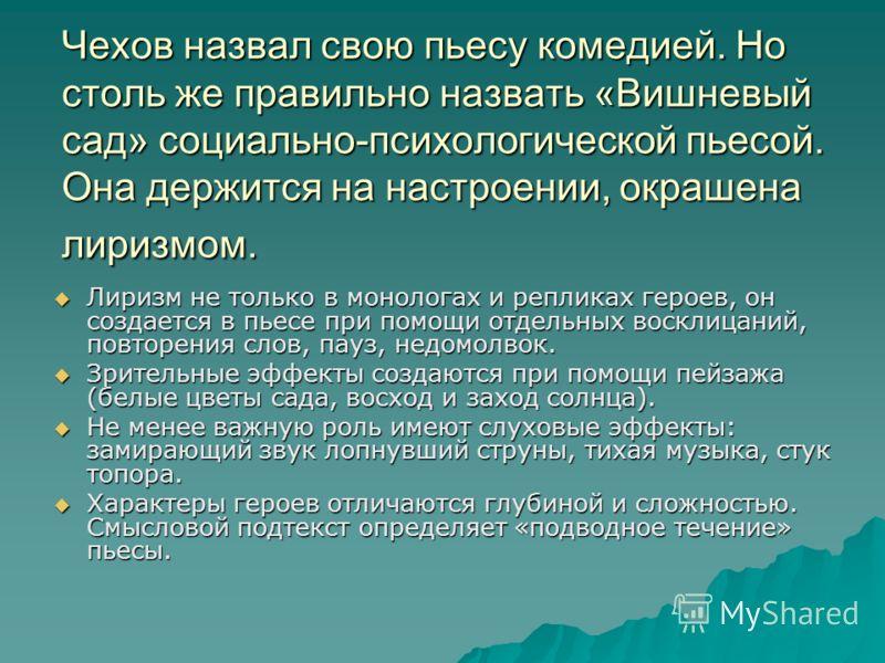 Чехов назвал свою пьесу комедией. Но столь же правильно назвать «Вишневый сад» социально-психологической пьесой. Она держится на настроении, окрашена лиризмом. Лиризм не только в монологах и репликах героев, он создается в пьесе при помощи отдельных