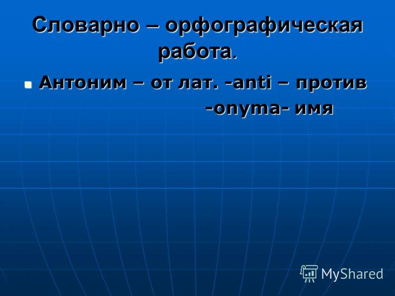 Словарно – орфографическая работа. Антоним – от лат. -аnti – против Антоним – от лат. -аnti – против -onyma- имя -onyma- имя