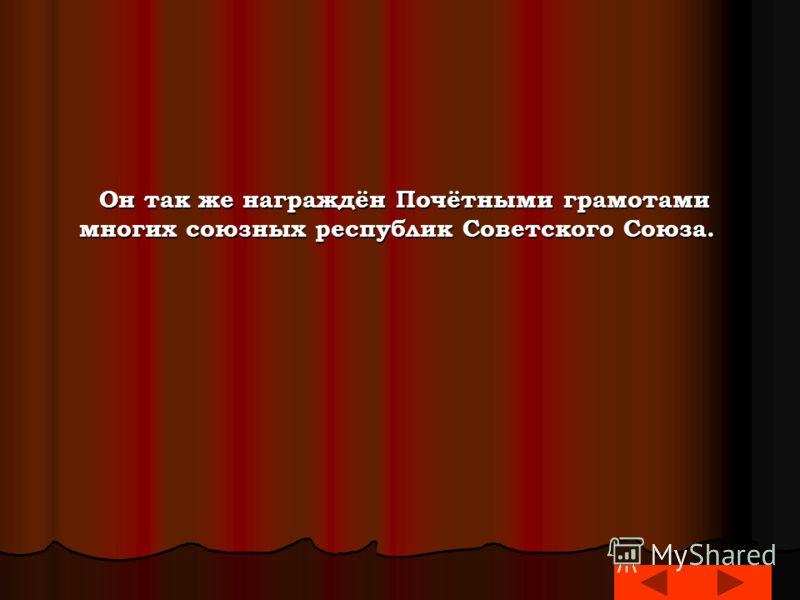 Он так же награждён Почётными грамотами многих союзных республик Советского Союза. Он так же награждён Почётными грамотами многих союзных республик Советского Союза.