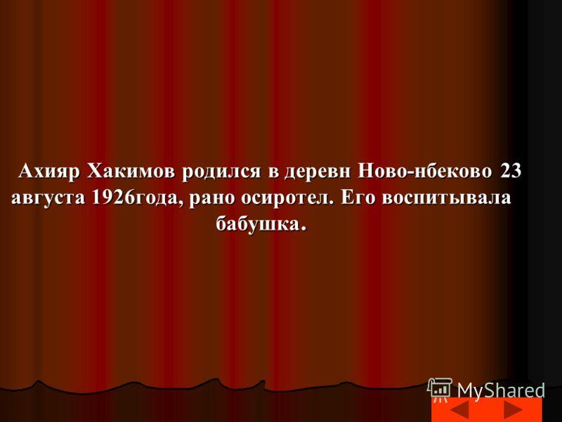 Ахияр Хакимов родился в деревн Ново-нбеково 23 августа 1926года, рано осиротел. Его воспитывала бабушка. Ахияр Хакимов родился в деревн Ново-нбеково 23 августа 1926года, рано осиротел. Его воспитывала бабушка.
