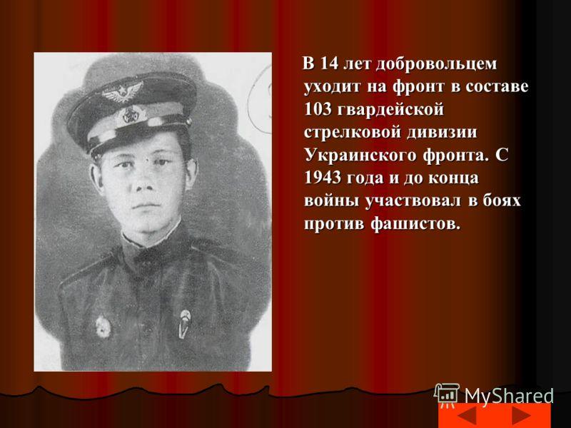 В 14 лет добровольцем уходит на фронт в составе 103 гвардейской стрелковой дивизии Украинского фронта. С 1943 года и до конца войны участвовал в боях против фашистов. В 14 лет добровольцем уходит на фронт в составе 103 гвардейской стрелковой дивизии