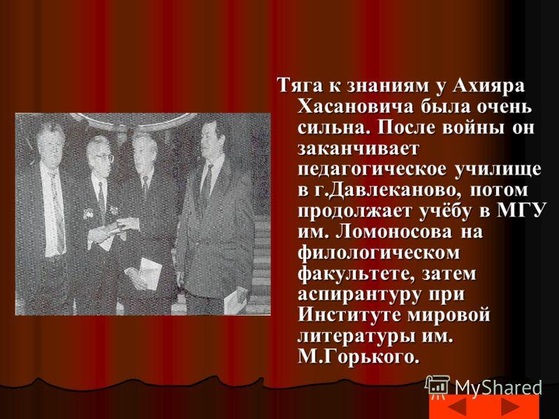 Тяга к знаниям у Ахияра Хасановича была очень сильна. После войны он заканчивает педагогическое училище в г.Давлеканово, потом продолжает учёбу в МГУ им. Ломоносова на филологическом факультете, затем аспирантуру при Институте мировой литературы им.