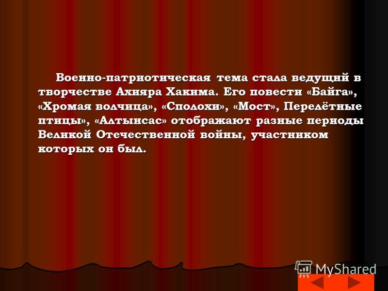 Военно-патриотическая тема стала ведущнй в творчестве Ахияра Хакима. Его повести «Байга», «Хромая волчица», «Сполохи», «Мост», Перелётные птицы», «Алтынсас» отображают разные периоды Великой Отечественной войны, участником которых он был. Военно-патр