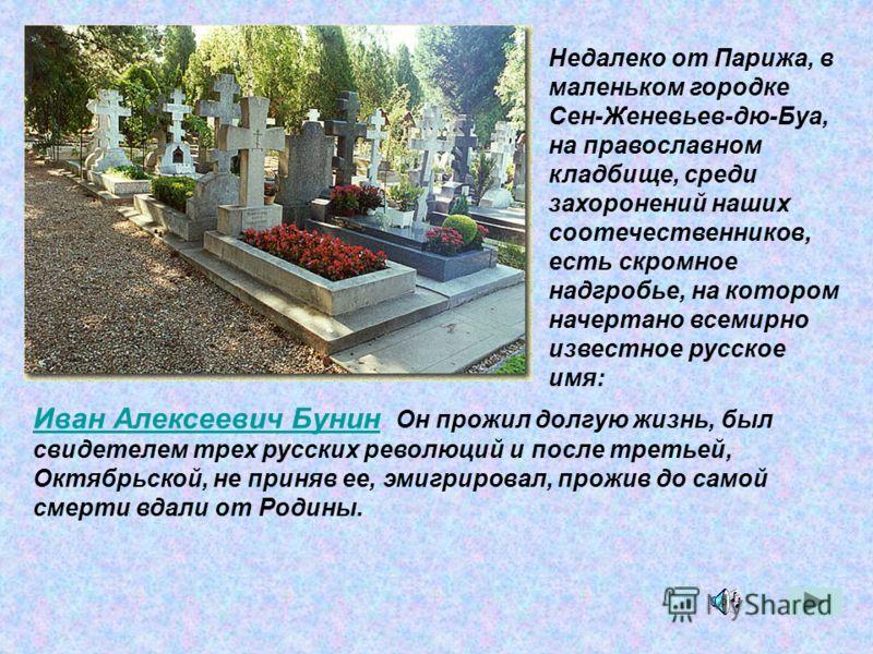 Недалеко от Парижа, в маленьком городке Сен-Женевьев-дю-Буа, на православном кладбище, среди захоронений наших соотечественников, есть скромное надгробье, на котором начертано всемирно известное русское имя: Иван Алексеевич БунинИван Алексеевич Бунин