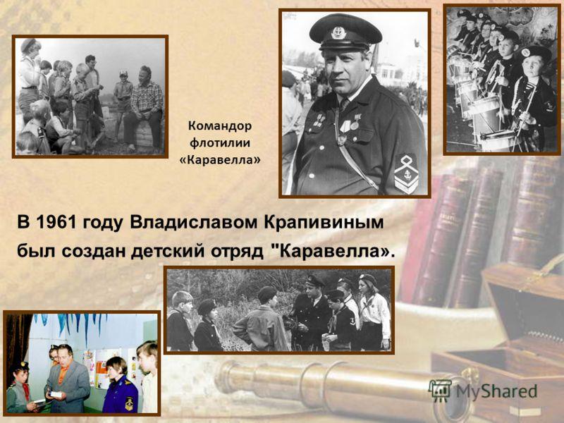 Командор флотилии «Каравелла » В 1961 году Владиславом Крапивиным был создан детский отряд Каравелла».