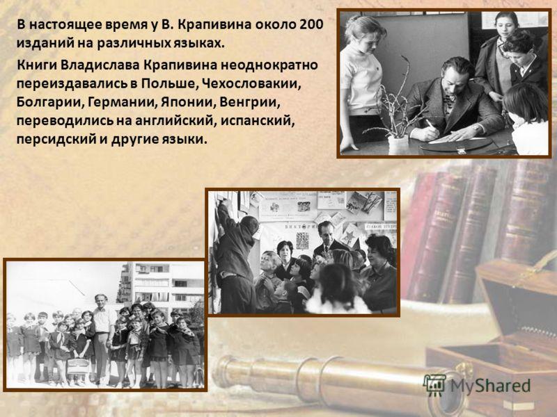 В настоящее время у В. Крапивина около 200 изданий на различных языках. Книги Владислава Крапивина неоднократно переиздавались в Польше, Чехословакии, Болгарии, Германии, Японии, Венгрии, переводились на английский, испанский, персидский и другие язы