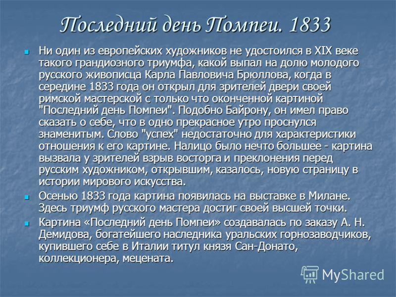 Последний день Помпеи. 1833 Ни один из европейских художников не удостоился в XIX веке такого грандиозного триумфа, какой выпал на долю молодого русского живописца Карла Павловича Брюллова, когда в середине 1833 года он открыл для зрителей двери свое