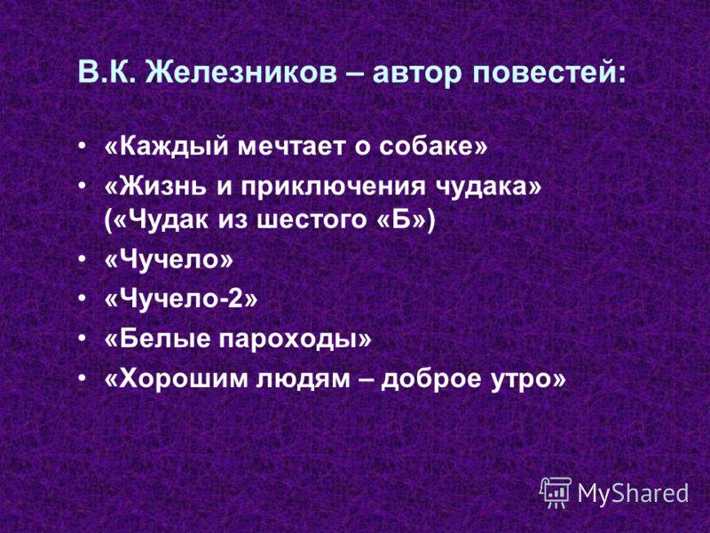 В.К. Железников – автор повестей: «Каждый мечтает о собаке» «Жизнь и приключения чудака» («Чудак из шестого «Б») «Чучело» «Чучело-2» «Белые пароходы» «Хорошим людям – доброе утро»