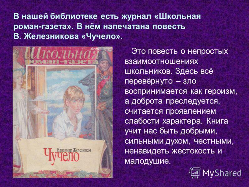 В нашей библиотеке есть журнал «Школьная роман-газета». В нём напечатана повесть В. Железникова «Чучело». Это повесть о непростых взаимоотношениях школьников. Здесь всё перевёрнуто – зло воспринимается как героизм, а доброта преследуется, считается п