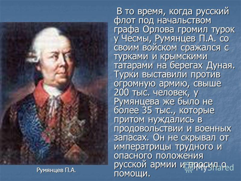 В то время, когда русский флот под начальством графа Орлова громил турок у Чесмы, Румянцев П.А. со своим войском сражался с турками и крымскими татарами на берегах Дуная. Турки выставили против огромную армию, свыше 200 тыс. человек, у Румянцева же б