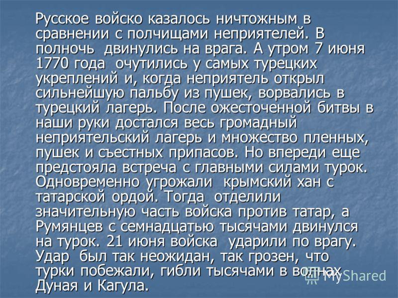 Русское войско казалось ничтожным в сравнении с полчищами неприятелей. В полночь двинулись на врага. А утром 7 июня 1770 года очутились у самых турецких укреплений и, когда неприятель открыл сильнейшую пальбу из пушек, ворвались в турецкий лагерь. По