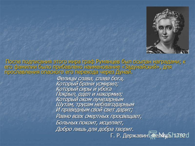 После подписания этого мира граф Румянцев был осыпан наградами; к его фамилии было прибавлено наименование «Задунайский», для прославления опасного его перехода через Дунай. После подписания этого мира граф Румянцев был осыпан наградами; к его фамили
