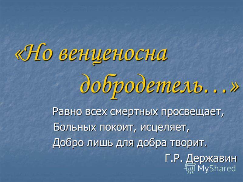 «Но венценосна добродетель…» Равно всех смертных просвещает, Равно всех смертных просвещает, Больных покоит, исцеляет, Добро лишь для добра творит. Добро лишь для добра творит. Г.Р. Державин Г.Р. Державин