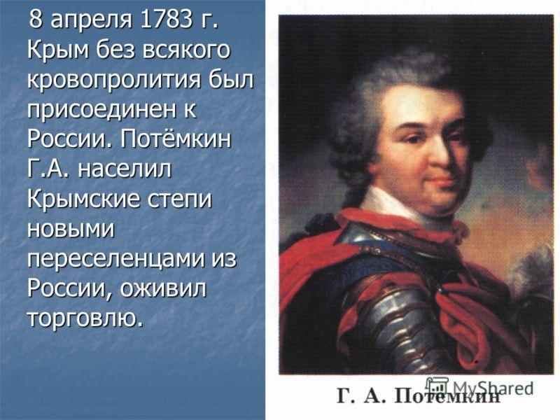 8 апреля 1783 г. Крым без всякого кровопролития был присоединен к России. Потёмкин Г.А. населил Крымские степи новыми переселенцами из России, оживил торговлю. 8 апреля 1783 г. Крым без всякого кровопролития был присоединен к России. Потёмкин Г.А. на