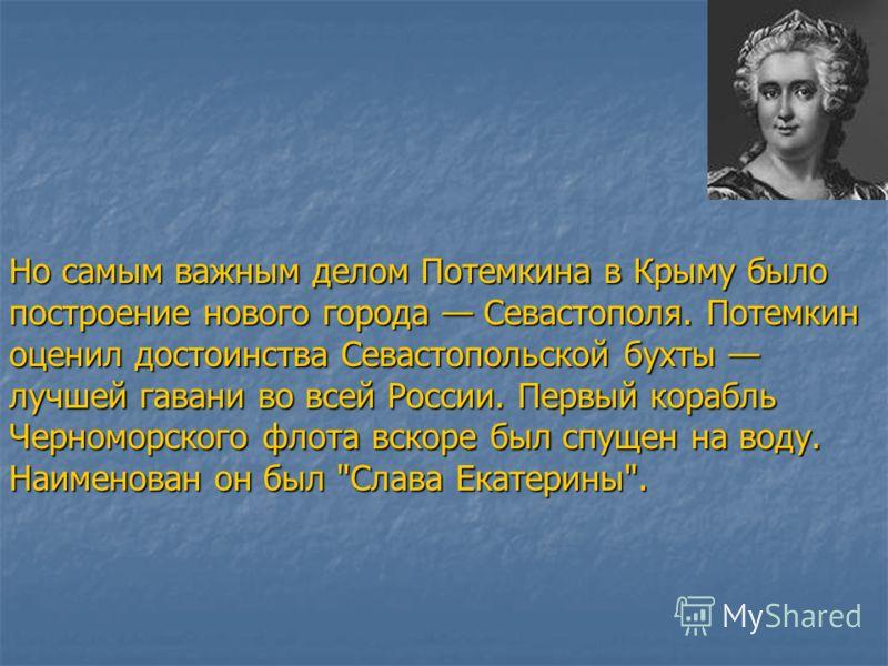Но самым важным делом Потемкина в Крыму было построение нового города Севастополя. Потемкин оценил достоинства Севастопольской бухты лучшей гавани во всей России. Первый корабль Черноморского флота вскоре был спущен на воду. Наименован он был