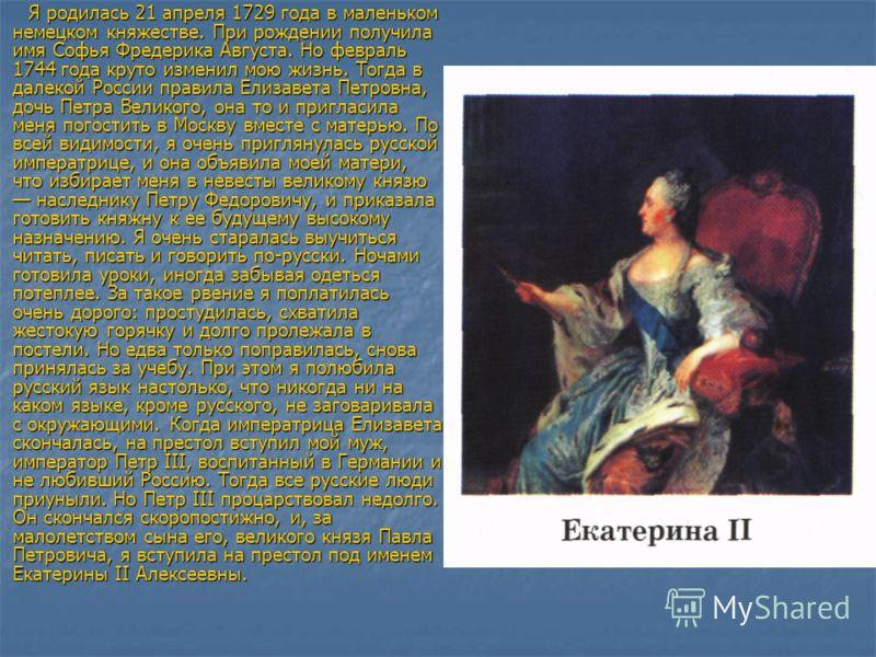Я родилась 21 апреля 1729 года в маленьком немецком княжестве. При рождении получила имя Софья Фредерика Августа. Но февраль 1744 года круто изменил мою жизнь. Тогда в далекой России правила Елизавета Петровна, дочь Петра Великого, она то и пригласил