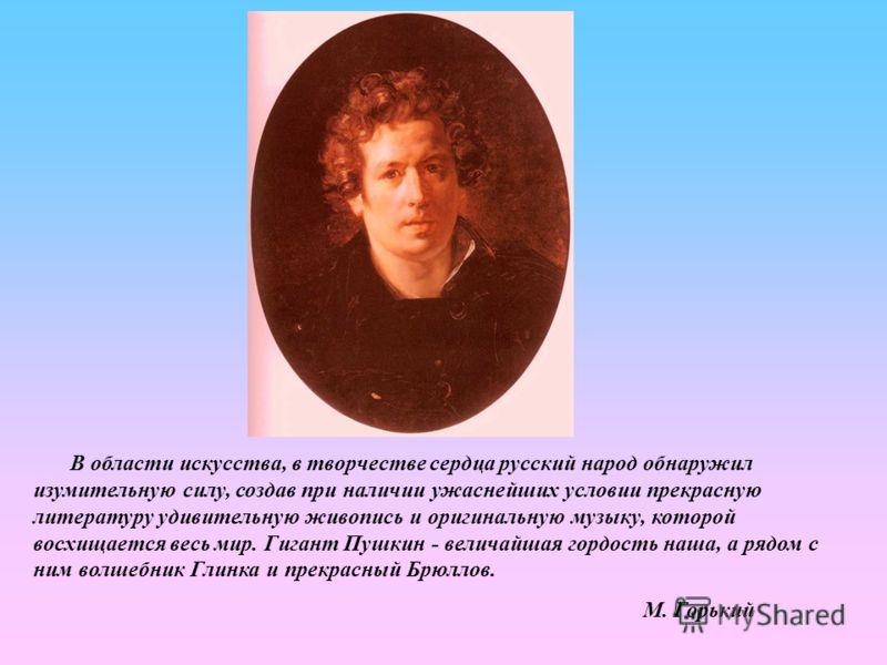 В области искусства, в творчестве сердца русский народ обнаружил изумительную силу, создав при наличии ужаснейших условии прекрасную литературу удивительную живопись и оригинальную музыку, которой восхищается весь мир. Гигант Пушкин - величайшая горд