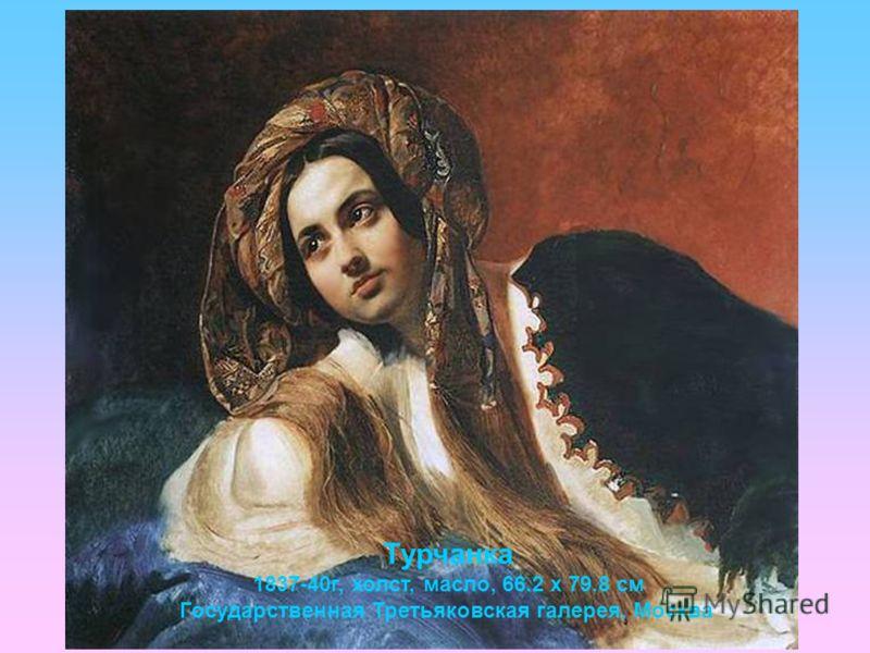 Турчанка 1837-40г, холст, масло, 66.2 х 79.8 cм Государственная Третьяковская галерея, Москва