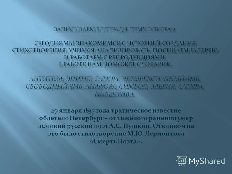 29 января 1837 года трагическое известие облетело Петербург – от тяжёлого ранения умер великий русский поэт А.С. Пушкин. Откликом на это было стихотворение М.Ю. Лермонтова «Смерть Поэта».
