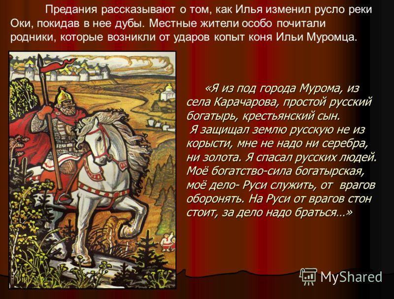 «Я из под города Мурома, из села Карачарова, простой русский богатырь, крестьянский сын. Я защищал землю русскую не из корысти, мне не надо ни серебра, ни золота. Я спасал русских людей. Моё богатство-сила богатырская, моё дело- Руси служить, от враг