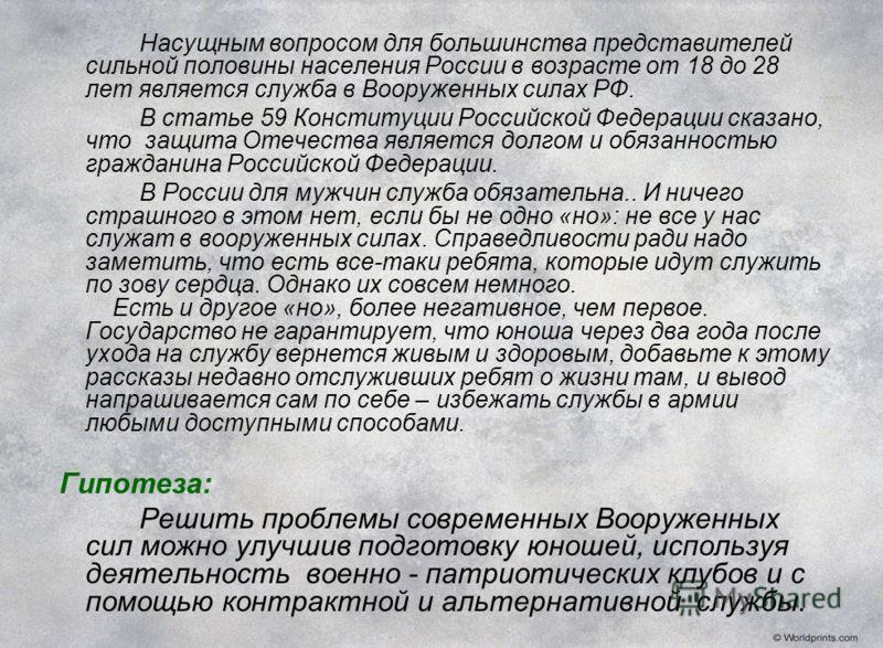 Насущным вопросом для большинства представителей сильной половины населения России в возрасте от 18 до 28 лет является служба в Вооруженных силах РФ. В статье 59 Конституции Российской Федерации сказано, что защита Отечества является долгом и обязанн