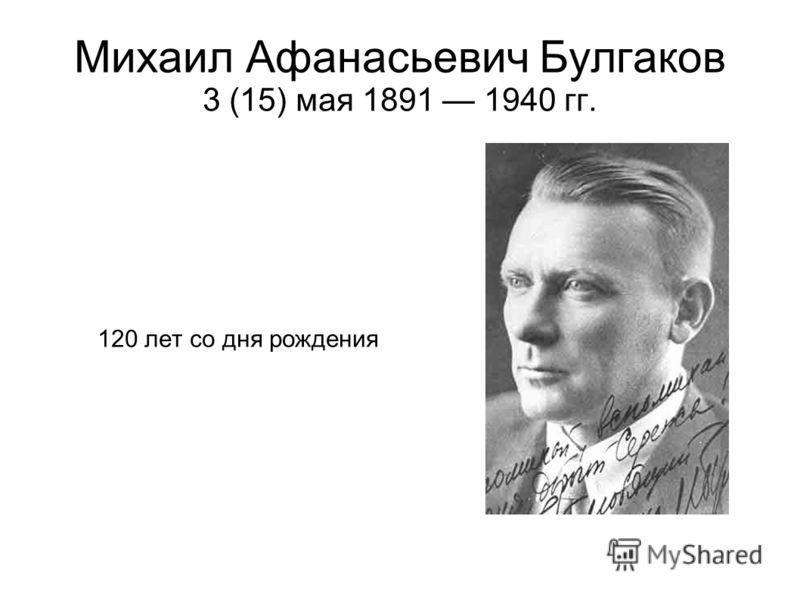 Михаил Афанасьевич Булгаков 3 (15) мая 1891 1940 гг. 120 лет со дня рождения