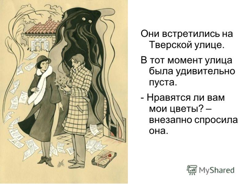 Ответ Они встретились на Тверской улице. В тот момент улица была удивительно пуста. - Нравятся ли вам мои цветы? – внезапно спросила она.