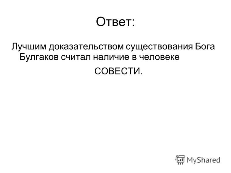 Ответ: Лучшим доказательством существования Бога Булгаков считал наличие в человеке СОВЕСТИ.